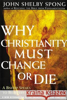 Why Christianity Must Change or Die: A Bishop Speaks to Believers in Exile John Shelby Spong John Shelby Spong 9780060675363