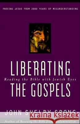 Liberating the Gospels: Reading the Bible with Jewish Eyes John Shelby Spong 9780060675578