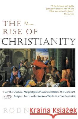 The Rise of Christianity: How the Obscure, Marginal Jesus Movement Became the Dominant Religious Force in the Western World in a Few Centuries Rodney Stark 9780060677015