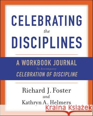 Celebrating the Disciplines: A Journal Workbook to Accompany ``celebration of Discipline'' Richard J. Foster Kathryn A. Yanni 9780060698676