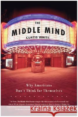 The Middle Mind: Why Americans Don't Think for Themselves Curtis White 9780060730598