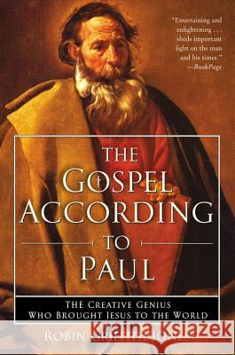 The Gospel According to Paul: The Creative Genius Who Brought Jesus to the World Robin Griffith-Jones 9780060730666