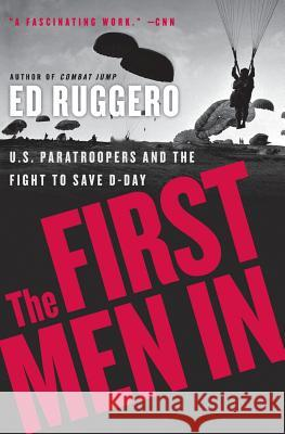 The First Men in: US Paratroopers and the Fight to Save D-Day Ed Ruggero 9780060731298