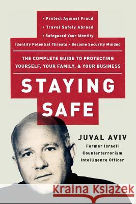 Staying Safe: The Complete Guide to Protecting Yourself, Your Family, and Your Business Juval Aviv 9780060735203