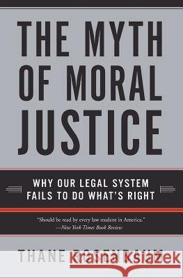 The Myth of Moral Justice: Why Our Legal System Fails to Do What's Right Thane Rosenbaum 9780060735241