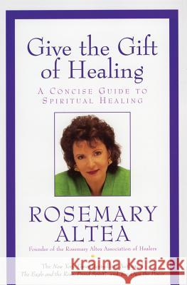 Give the Gift of Healing: A Concise Guide to Spiritual Healing Rosemary Altea 9780060738112