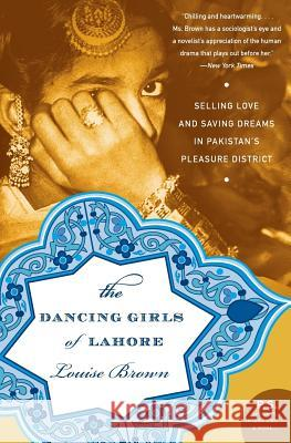 The Dancing Girls of Lahore: Selling Love and Saving Dreams in Pakistan's Pleasure District Louise Brown 9780060740436