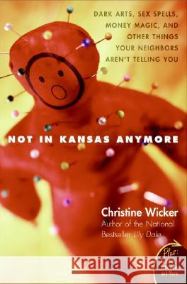 Not in Kansas Anymore: Dark Arts, Sex Spells, Money Magic, and Other Things Your Neighbors Aren't Telling You Christine Wicker 9780060741150