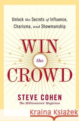 Win the Crowd: Unlock the Secrets of Influence, Charisma, and Showmanship Steve Cohen 9780060742058 HarperCollins Publishers