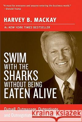 Swim with the Sharks Without Being Eaten Alive: Outsell, Outmanage, Outmotivate, and Outnegotiate Your Competition Harvey MacKay 9780060742812