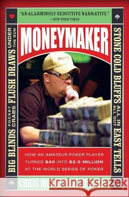 Moneymaker: How an Amateur Poker Player Turned $40 Into $2.5 Million at the World Series of Poker Chris Moneymaker Daniel Paisner 9780060746759