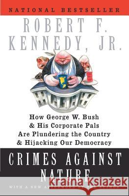 Crimes Against Nature: How George W. Bush and His Corporate Pals Are Plundering the Country and Hijacking Our Democracy Robert F., Jr. Kennedy 9780060746889