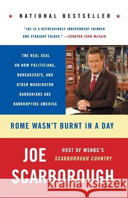 Rome Wasn't Burnt in a Day: The Real Deal on How Politicians, Bureaucrats, and Other Washington Barbarians Are Bankrupting America Joe Scarborough 9780060749859