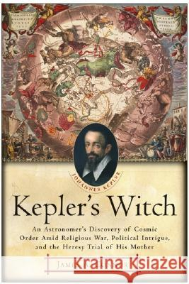 Kepler's Witch : An Astronomer's Discovery of Cosmic Order Amid Religious War, Political Intrigue, and the Heresy Trial of His Mother James A. Connor 9780060750497