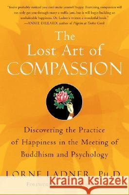 The Lost Art of Compassion : Discovering the Practice of Happiness in theMeeting of Buddhism and Psychology Lorne Ladner Robert Thurman 9780060750527