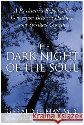 The Dark Night of the Soul: A Psychiatrist Explores the Connection Between Darkness and Spiritual Growth Gerald G. May 9780060750558