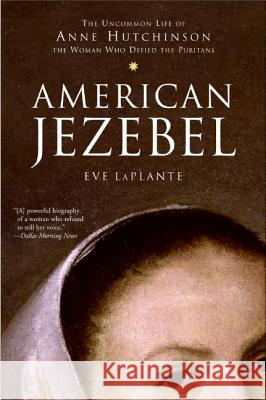 American Jezebel: The Uncommon Life of Anne Hutchinson, the Woman Who Defied the Puritans Eve LaPlante 9780060750565