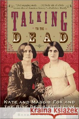 Talking to the Dead: Kate and Maggie Fox and the Rise of Spiritualism Barbara Weisberg 9780060750602