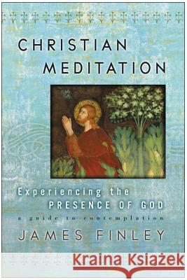 Christian Meditation: Experiencing the Presence of God James Finley 9780060750640