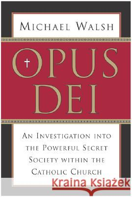 Opus Dei: An Investigation Into the Powerful, Secretive Society Within the Catholic Church Michael J. Walsh 9780060750688