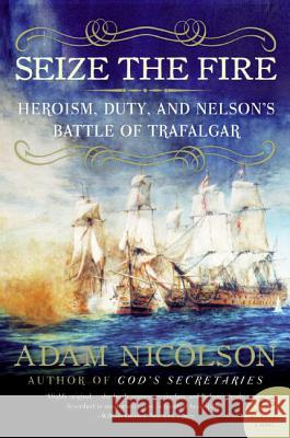 Seize the Fire: Heroism, Duty, and Nelson's Battle of Trafalgar Adam Nicolson 9780060753627