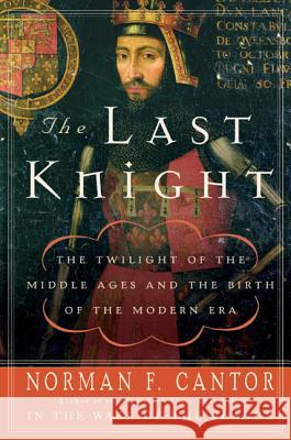 The Last Knight: The Twilight of the Middle Ages and the Birth of the Modern Era Norman F. Cantor 9780060754037