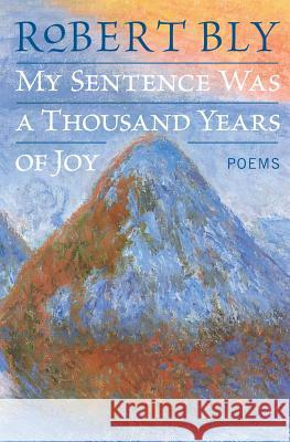My Sentence Was a Thousand Years of Joy: Poems Robert Bly 9780060757199