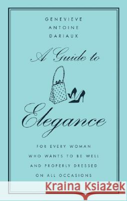 A Guide to Elegance: For Every Woman Who Wants to Be Well and Properly Dressed on All Occasions Geneviere Antonine Dariaux Genevieve Antoine-Dariaux 9780060757342