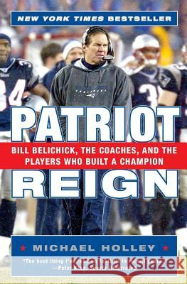 Patriot Reign: Bill Belichick, the Coaches, and the Players Who Built a Champion Michael Holley 9780060757953