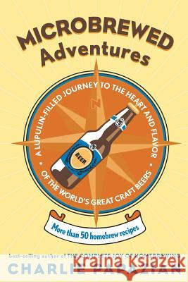 Microbrewed Adventures: A Lupulin-Filled Journey to the Heart and Flavor of the World's Great Craft Beers Charles Papazian 9780060758141