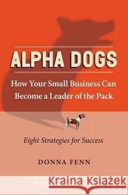 Alpha Dogs: How Your Small Business Can Become a Leader of the Pack Donna Fenn 9780060758684