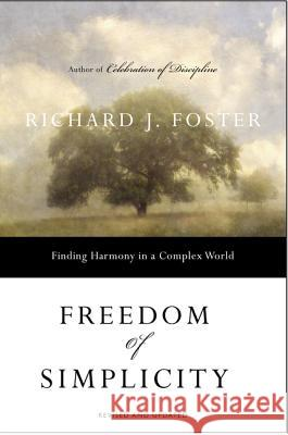 Freedom of Simplicity: Finding Harmony in a Complex World Richard J. Foster 9780060759711