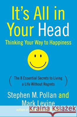 It's All in Your Head (Thinking Your Way to Happiness): The 8 Essential Secrets to Leading a Life Without Regrets Stephen M. Pollan Mark Levine 9780060760007