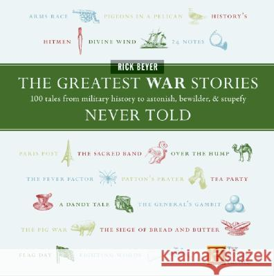 The Greatest War Stories Never Told: 100 Tales from Military History to Astonish, Bewilder, and Stupefy Rick Beyer 9780060760175
