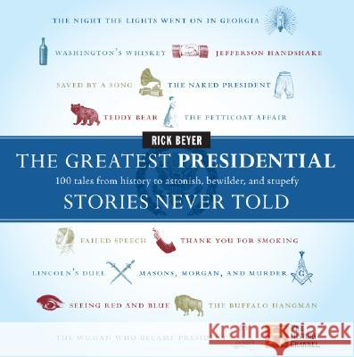 The Greatest Presidential Stories Never Told: 100 Tales from History to Astonish, Bewilder, and Stupefy Rick Beyer 9780060760182