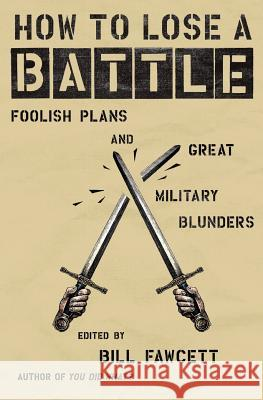 How to Lose a Battle : Foolish Plans and Great Military Blunders Bill Fawcett 9780060760243