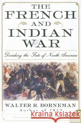 The French and Indian War: Deciding the Fate of North America Walter R. Borneman 9780060761851
