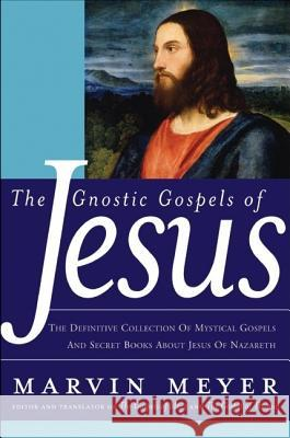 The Gnostic Gospels of Jesus: The Definitive Collection of Mystical Gospels and Secret Books about Jesus of Nazareth Marvin Meyer 9780060762087