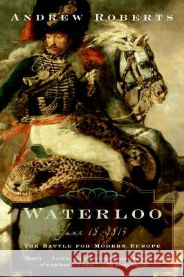 Waterloo: June 18, 1815: The Battle for Modern Europe Andrew Roberts 9780060762155
