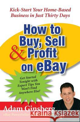 How to Buy, Sell, and Profit on Ebay: Kick-Start Your Home-Based Business in Just Thirty Days Adam Ginsberg 9780060762872