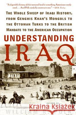 Understanding Iraq: The Whole Sweep of Iraqi History, from Genghis Khan's Mongols to the Ottoman Turks to the British Mandate to the Ameri William R. Polk 9780060764692