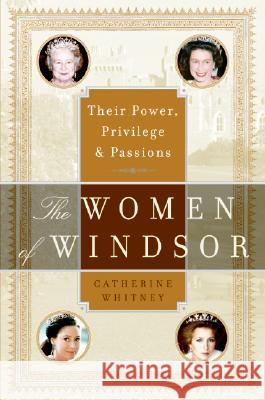 The Women of Windsor: Their Power, Privilege, and Passions Catherine Whitney 9780060765859