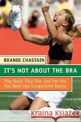 It's Not about the Bra: Play Hard, Play Fair, and Put the Fun Back Into Competitive Sports Brandi Chastain 9780060766009
