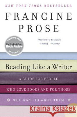 Reading Like a Writer : A Guide for People Who Love Books and for Those Who Want to Write Them Francine Prose 9780060777050