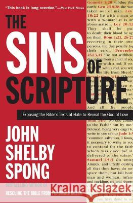The Sins of Scripture: Exposing the Bible's Texts of Hate to Reveal the God of Love John Shelby Spong 9780060778408