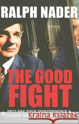 The Good Fight: Declare Your Independence and Close the Democracy Gap Ralph Nader 9780060779559