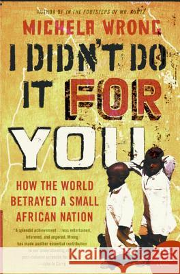 I Didn't Do It for You: How the World Betrayed a Small African Nation Michela Wrong 9780060780937