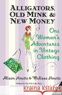 Alligators, Old Mink & New Money: One Woman's Adventures in Vintage Clothing Alison Houtte Melissa Houtte 9780060786687