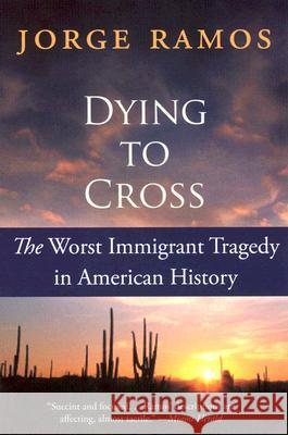 Dying to Cross: The Worst Immigrant Tragedy in American History Jorge Ramos Kristina Cordero 9780060789459