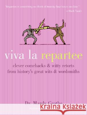 Viva La Repartee: Clever Comebacks and Witty Retorts from History's Great Wits and Wordsmiths Mardy Grothe 9780060789480